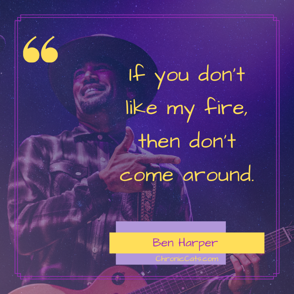 If you don't like my fire, then don't come around.